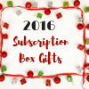2016 Subscription Box Gifts
